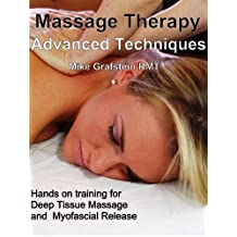 Massage Therapy - Advanced Massage Techniques - Hands On Training for Myofascial Release and Deep Tissue Massage (Massage Therapy  - Advanced Massage Techniques for Massage Therapists Book 1)