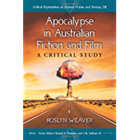 Apocalypse in Australian Fiction and Film: A Critical Study (Critical Explorations in Science Fiction and Fantasy Book 28)