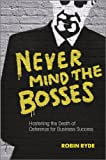 Never Mind the Bosses - Hastening the Death ofDeference for Business Success