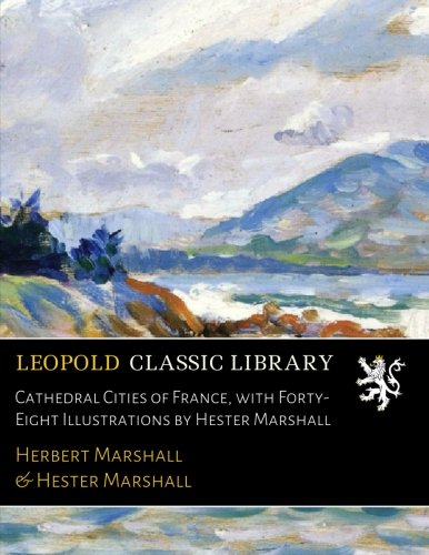 Cathedral Cities of France, with Forty-Eight Illustrations by Hester Marshall (Cathedral City)