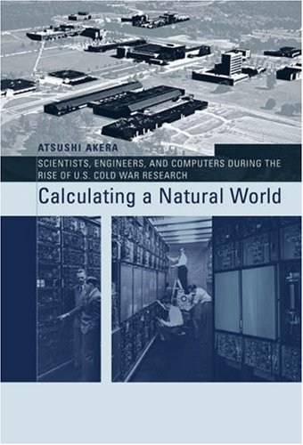 Calculating a Natural World: Scientists, Engineers, and Computers During the Rise of U.S. Cold War Research (Inside Technology)