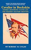 Cavalier in Buckskin : George Armstrong Custer and the Western Military Frontier, Utley, Robert Marshall, 0806122927