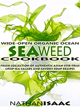 Healthy Cookbook: Wide-Open Organic Ocean Seaweed Cookbook: A Fresh Collection Of Authentic Asian Stir-Fries Crisp Sea Salads And Savory Soup Recipes (Organic ... : Nutrition & Natural Foods Recipes Book 1) by [Isaac, Nathan]