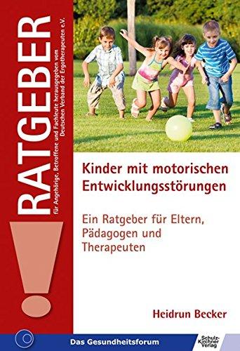 Kinder mit motorischen Entwicklungsstörungen: Ein Ratgeber für Eltern, Pädagogen und Therapeuten (Ratgeber für Angehörige, Betroffene und Fachleute)