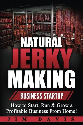 Natural Jerky Making Business Startup: How to Start, Run & Grow a Profitable Beef Jerky Business From Home! by Jim Davis