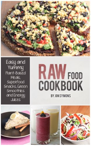 Raw Food Cookbook: Easy and Yummy Plant-Based Meals, Superfood Snacks, Green Smoothies & Energy Juices by Jonathan Symons