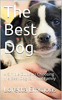 The Best Dog: A Simple Guide to Choosing the Best Dog for Your Family (Dog Ownership Made Easy Book 1) by [Emmons, Loretta]
