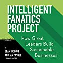 Intelligent Fanatics Project: How Great Leaders Build Sustainable Businesses Audiobook by Sean Iddings, Ian Cassel Narrated by Scott R. Pollak