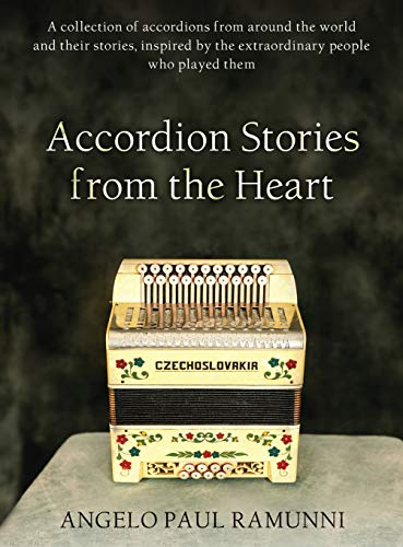 Accordion Stories from the Heart: A collection of accordions from around the world and their stories, inspired by the extraordinary people who played them (Accordion stories Volume -
