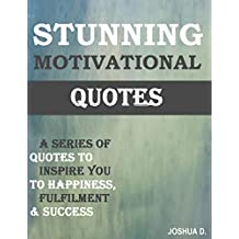 177 Motivational & Inspirational Quotes: Motivation Quotes To Inspire You To Happiness, Fulfillment and Success: Moving, Inspiring, Motivating Quotes: Motivate Yourself Every Day With Our Inspiration