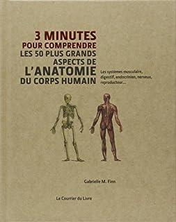 3 minutes pour comprendre les 50 plus grands aspects de l'anatomie du corps humain : les systèmes musculaire, digestif, endocrinien, nerveux, reproducteur..., Finn, Gabrielle M.