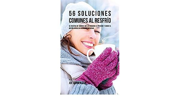 56 Soluciones al Resfrío Común: 56 Recetas De Comidas Que Lo Ayudarán A Prevenir y Curar El Resfrío Rápido Sin Pastillas Y Medicinas (Spanish Edition) ...