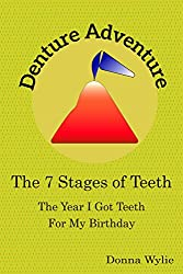 Denture Adventure: The Year I Got Teeth for my Birthday (The 7 Stages of Teeth--Dentures Demystified Book 1)