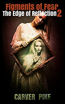 Figments of Fear (An Urban Fantasy Horror): The Edge of Reflection 2 by [Pike, Carver]
