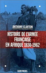 Histoire de l'armée française en Afrique: 1830-1962 par Anthony Clayton