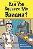 Can You Squeeze My Banana?, Brenda Wojick, 1452058504