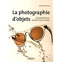 PHOTOGRAPHIE D'OBJETS (LA) : DU PACKSHOT AUX PRODUITS MIS EN SCÈNE