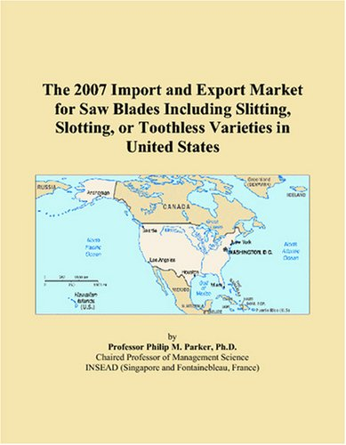 The 2007 Import and Export Market for Saw Blades Including Slitting, Slotting, or Toothless Varieties in United -