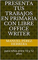 PRESENTA TUS TRABAJOS EN PRIMARIA CON LIBRE OFFICE WRITER: PARA NIÑOS ENTRE 10 Y 12 AÑOS (SPANISH EDITION)