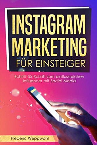 Instagram Marketing für Einsteiger: Schritt für Schritt zum einflussreichen Influencer mit Social Media