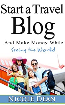How to Start a Travel Blog: Make Money While Seeing the World by [Dean, Nicole]