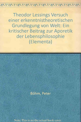 Theodor Lessings Versuch Einer Erkenntnistheoretischen Grundlegung Von Welt: Ein Kritischer Beitrag Zur Aporetik Der Lebensphilosophie