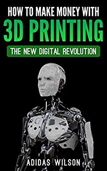 How To Make Money With 3D Printing: The New Digital Revolution by [Wilson, Adidas]