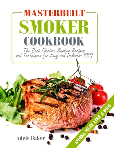Masterbuilt Smoker Cookbook: The Best Electric Smoker Recipes and Techniques for Easy and Delicious BBQ (Outdoor cooking, Barbecue Cookbook) by Adele Baker