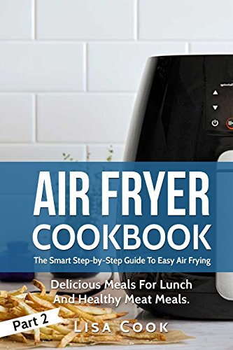 Air Fryer Cookbook: The Smart Step-by-Step Guide To Easy Air Frying. Part 2: Delicious Meals For Lunch And Healthy Meat Meals