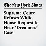 Supreme Court Refuses White House Request to Hear 'Dreamers' Case | Adam Liptak,Michael D. Shear