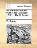 An Almanack for the Year of Our Lord God, 1702 by W Turner, W. Turner, 1170847269