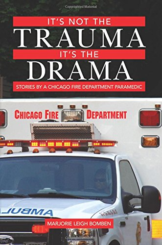 Read Online It's Not the Trauma, It's the Drama: Stories by a Chicago Fire Department Paramedic pdf