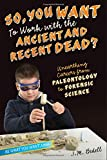 So, You Want to Work with the Ancient and Recent Dead?: Unearthing Careers from Paleontology to Forensic Science (Be What You Want)