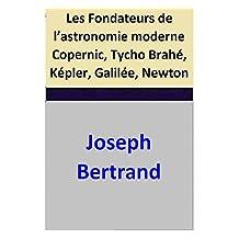 Les Fondateurs de l'astronomie moderne  Copernic, Tycho Brahé, Képler, Galilée, Newton (French Edition)