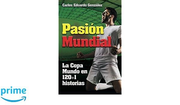 Pasion Mundial: La Copa Mundo en 120+1 historias (Spanish Edition): Mr Carlos Eduardo Gonzalez: 9781720873068: Amazon.com: Books