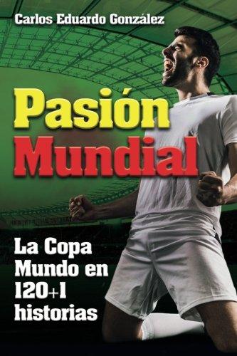 Pasion Mundial: La Copa Mundo en 120+1 historias: Amazon.es: Mr Carlos Eduardo Gonzalez: Libros
