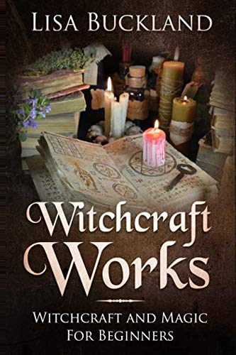 WITCHCRAFT WORKS: Witchcraft and Magic For Beginners