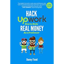 Hack Upwork: How to Make Real Money as a Freelancer: Work From Home and Create a Thriving Freelance Business 100% Online (Hacks to Create a New Future Series Book 2)
