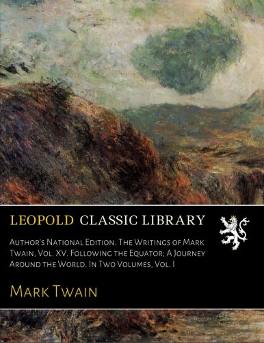 Read Online Author's National Edition. The Writings of Mark Twain, Vol. XV. Following the Equator; A Journey Around the World. In Two Volumes, Vol. I PDF