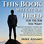This Book Will Get You Hired for the Job You Want: Advice to Help Advance Your Career, Be a More Effective Candidate, and Optimize Your Strategy If You Find Yourself Unemployed | Mike Adamo