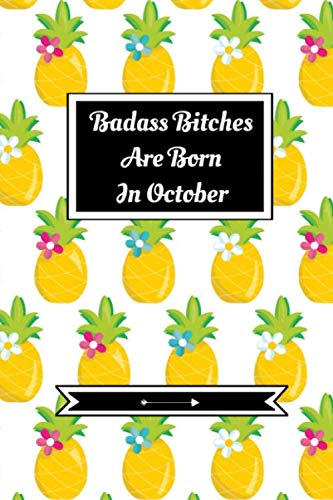 Badass Bitches Are Born In October: Journal | Funny Birthday Present For Women| B-Day Gag Gift For Your Best Friend Or Sister| Cute Premium Lined Notebook For Besties, BFF's|Pineapple Print