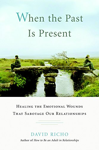 When the Past Is Present: Healing the Emotional Wounds that Sabotage our Relationships