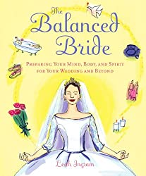 The Balanced Bride : Preparing Your Mind, Body and Spirit for Your Wedding and Beyond
