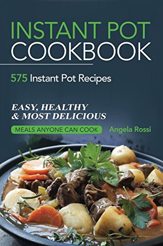 Instant Pot Cookbook:  575 Instant Pot Recipes - Easy, Healthy & Most Delicious Meals Anyone Can Cook by Angela Rossi