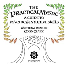 The Practical Mystic: A Guide to Psychic & Intuitive Skills | Livre audio Auteur(s) : Colin CT Clark Narrateur(s) : Colin Clark
