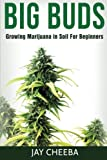 Growing Marijuana: Big Buds, Growing Marijuana In Soil For Beginners (Growing Marijuana, Marijuana Cultivation, Marijuana Growing, Medical Marijuana, Marijuana Horticulture)