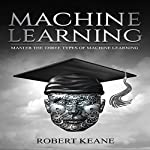 Machine Learning: Master the Three Types of Machine Learning | Robert Keane
