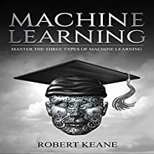 Machine Learning: Master the Three Types of Machine Learning Audiobook by Robert Keane Narrated by Mike Davis