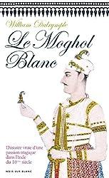 Le Moghol Blanc: L'histoire vraie d'une passion tragique dans l'Inde du XVIIIe siècle