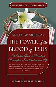 The Power of the Blood of Jesus (Updated and Annotated): The Vital Role of Blood for Redemption, Sanctificatio